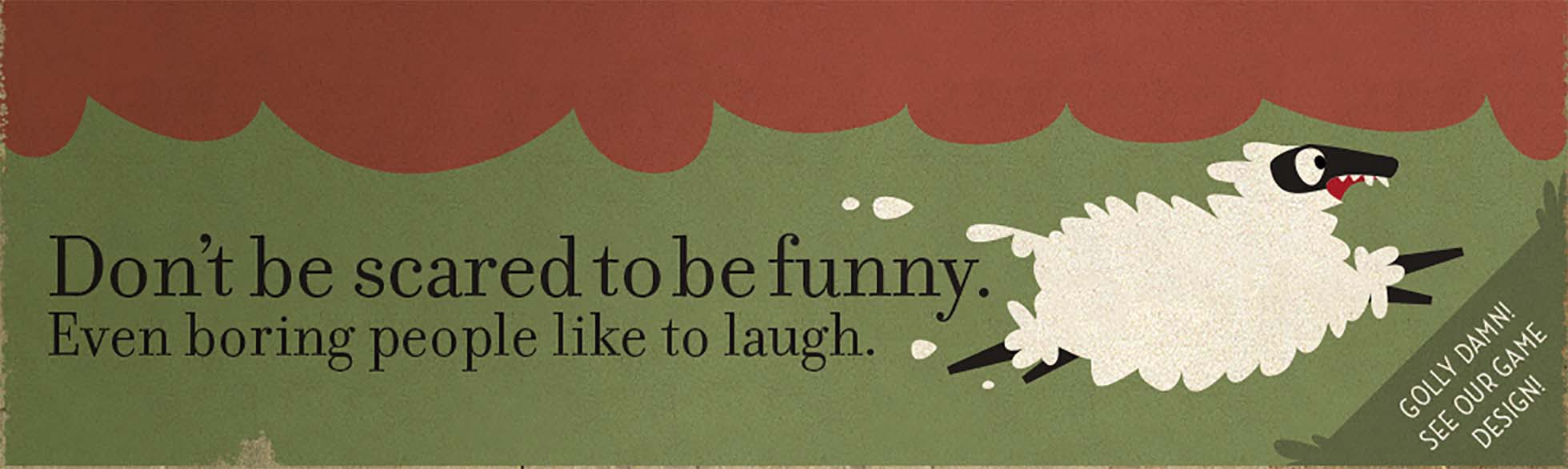 Don't be scared to be funny. Even boring people like to laugh.